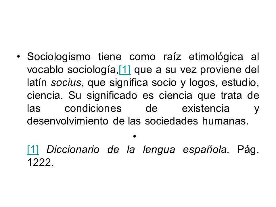 Sociologismo tiene como raíz etimológica al vocablo sociología,[1] que a su vez proviene del latín socius, que significa socio y logos, estudio, ciencia. Su significado es ciencia que trata de las condiciones de existencia y desenvolvimiento de las sociedades humanas.